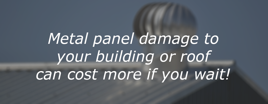 Metal panel damage to your building or roof can cost more if you wait!